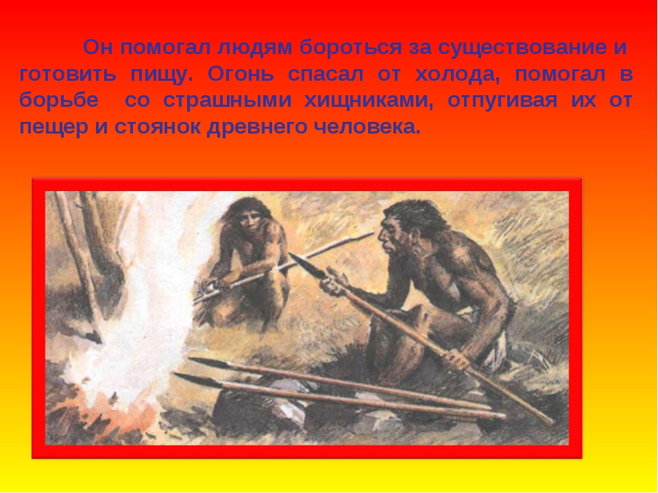 Он помогал людям бороться за существование и готовить пищу. Огонь спасал от...