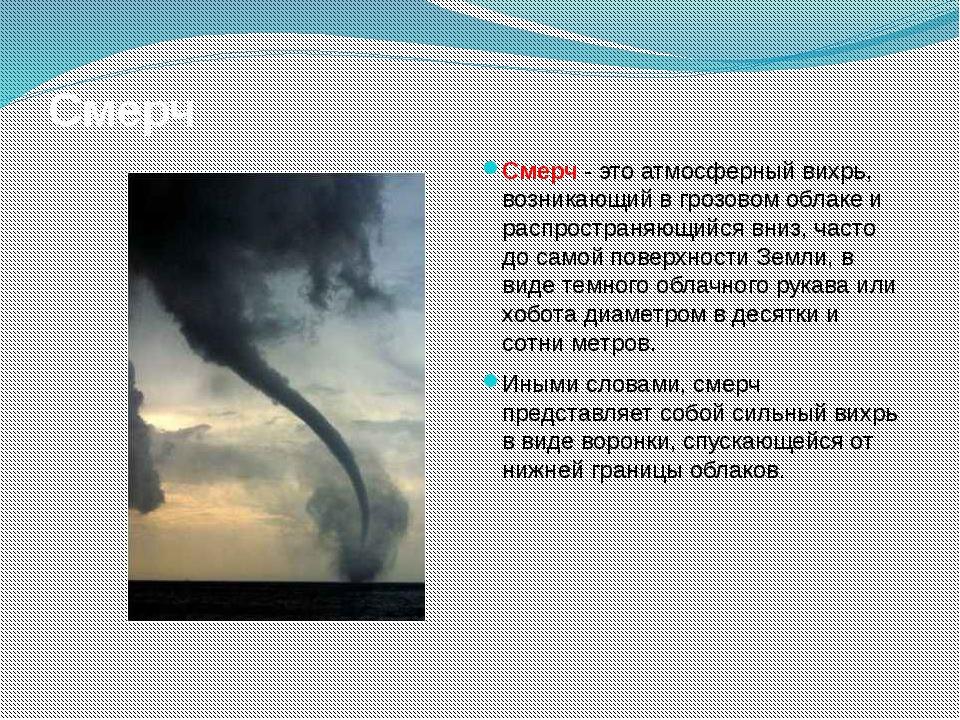 Смерч Смерч - это атмосферный вихрь, возникающий в грозовом облаке и распрост...