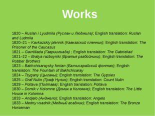 Works 1820–Ruslan i Lyudmila (Руслан и Людмила); English translation:Rusla