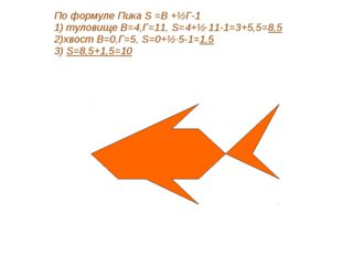 По формуле Пика S =В +½Г-1 1) туловище В=4,Г=11, S=4+½·11-1=3+5,5=8,5 2)хвост