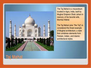 Taj Mahal The Taj Mahal is a mausoleum located in Agra, India, built by Mugha