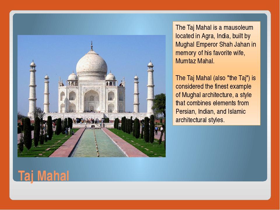 Taj Mahal The Taj Mahal is a mausoleum located in Agra, India, built by Mugha...