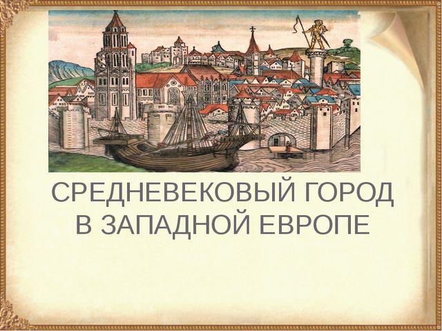 СРЕДНЕВЕКОВЫЙ ГОРОД В ЗАПАДНОЙ ЕВРОПЕ