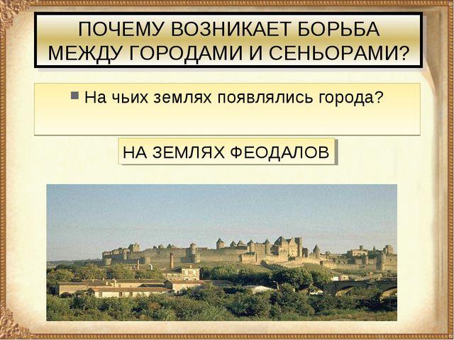 ПОЧЕМУ ВОЗНИКАЕТ БОРЬБА МЕЖДУ ГОРОДАМИ И СЕНЬОРАМИ? На чьих землях появлялись...