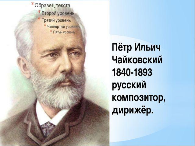 Пётр Ильич Чайковский 1840-1893 русский композитор, дирижёр.