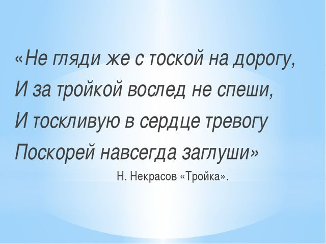 «Не гляди же с тоской на дорогу, И за тройкой вослед не спеши, И тоскливую в...