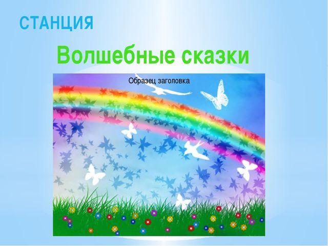 СТАНЦИЯ Волшебные сказки
