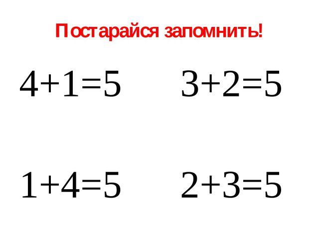 Постарайся запомнить! 4+1=5 3+2=5 1+4=5 2+3=5