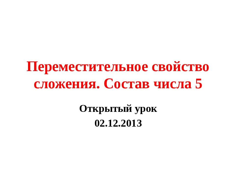 Переместительное свойство сложения. Состав числа 5 Открытый урок 02.12.2013
