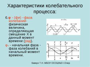 Характеристики колебательного процесса: 6.φ - (фи) –фаза колебаний- физическа