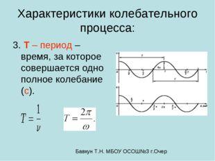 Характеристики колебательного процесса: 3. T – период – время, за которое сов