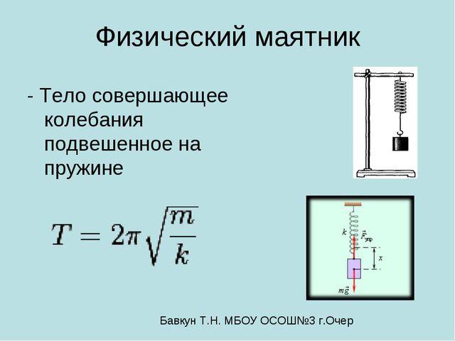 Физический маятник - Тело совершающее колебания подвешенное на пружине Бавкун...