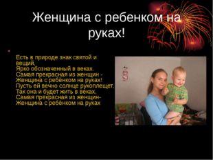 Женщина с ребенком на руках! Есть в природе знак святой и вещий, Ярко обознач