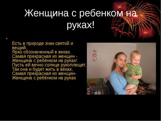 Женщина с ребенком на руках! Есть в природе знак святой и вещий, Ярко обознач...