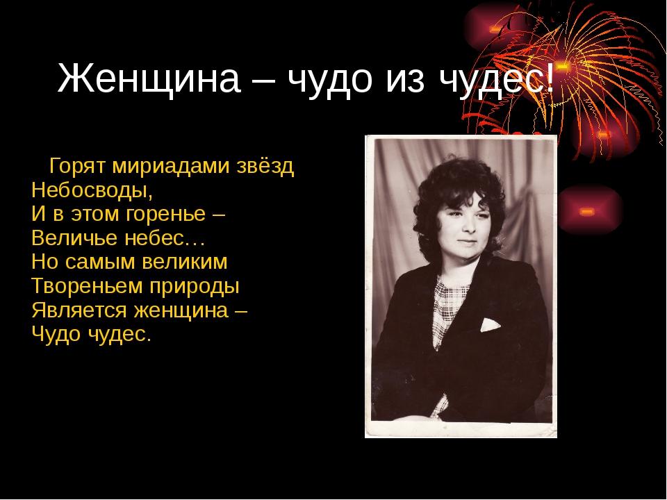 Женщина – чудо из чудес! Горят мириадами звёзд Небосводы, И в этом горенье –...