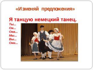 «Изменяй предложения» Я танцую немецкий танец. Ты... Он... Она... Мы... Вы..