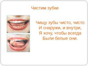 Чистим зубки Чищу зубы чисто, чисто И снаружи, и внутри, Я хочу, чтобы всегд