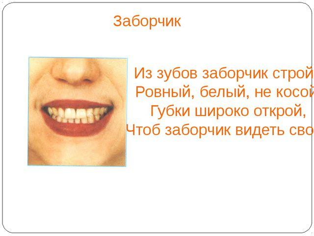 Заборчик Из зубов заборчик строй - Ровный, белый, не косой. Губки широко отк...