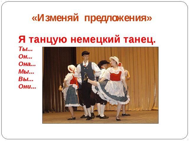 «Изменяй предложения» Я танцую немецкий танец. Ты... Он... Она... Мы... Вы.....