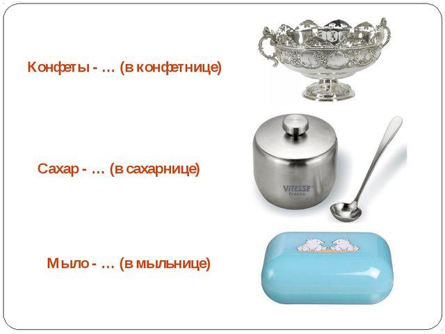 Конфеты - … (в конфетнице) Сахар - … (в сахарнице) Мыло - … (в мыльнице)