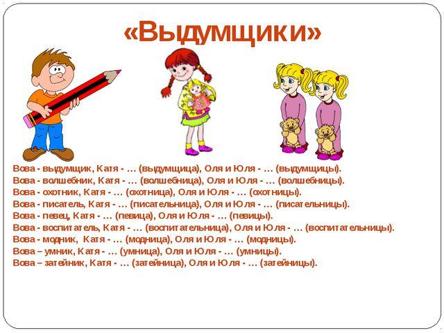 «Выдумщики» Вова - выдумщик, Катя - … (выдумщица), Оля и Юля - … (выдумщицы)...