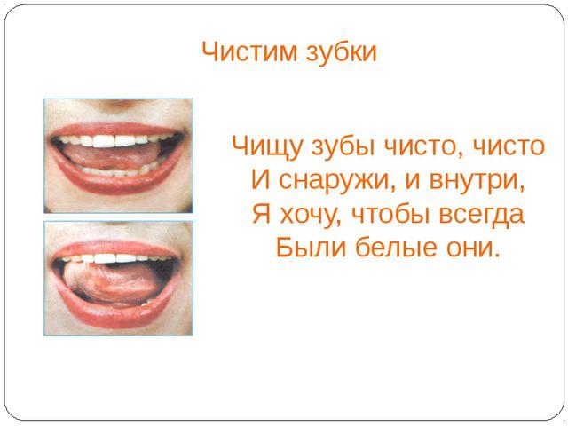 Чистим зубки Чищу зубы чисто, чисто И снаружи, и внутри, Я хочу, чтобы всегд...