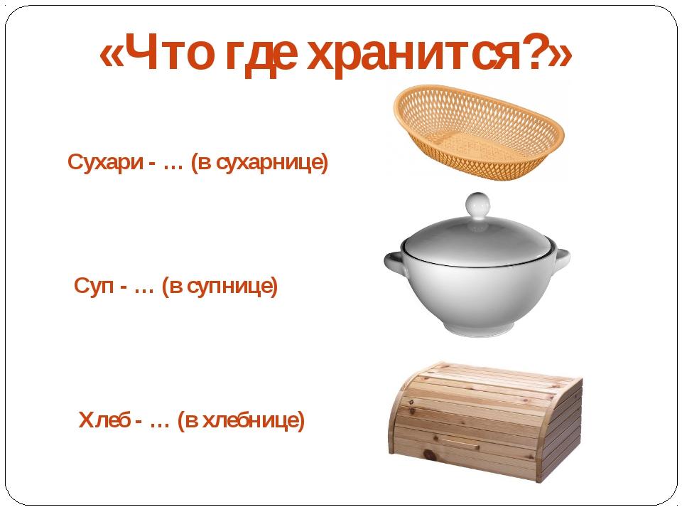 «Что где хранится?» Сухари - … (в сухарнице) Суп - … (в супнице) Хлеб - … (в...