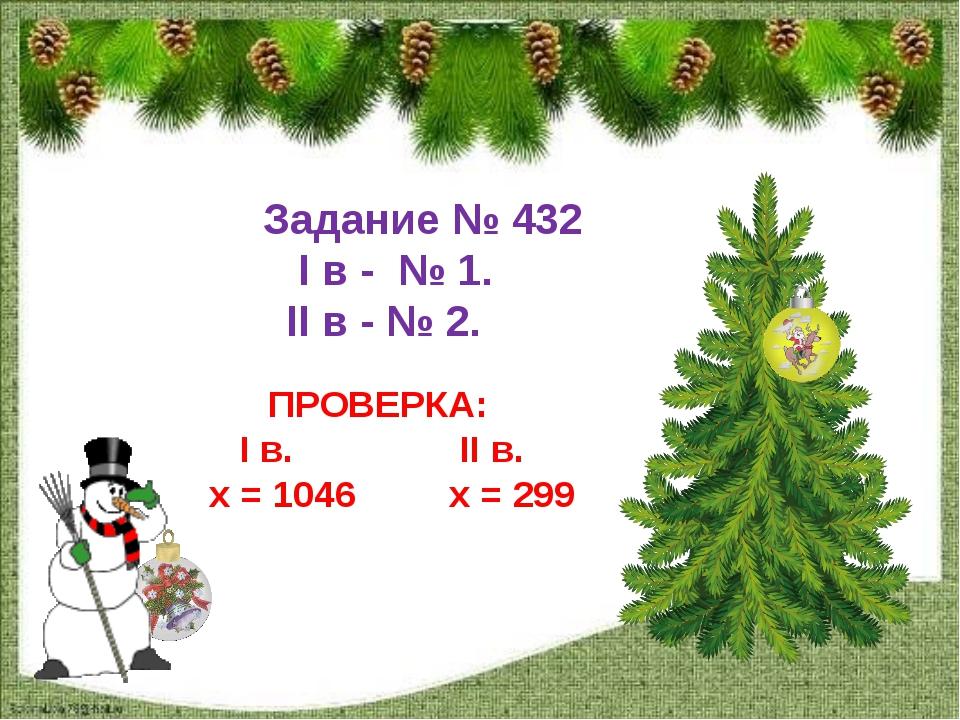 Задание № 432 I в - № 1. II в - № 2. ПРОВЕРКА: I в. II в. х = 1046 х = 299