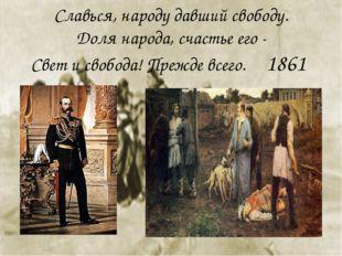 Славься, народу давший свободу. Доля народа, счастье его - Свет и свобода! Пр