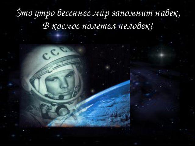 Это утро весеннее мир запомнит навек. В космос полетел человек!