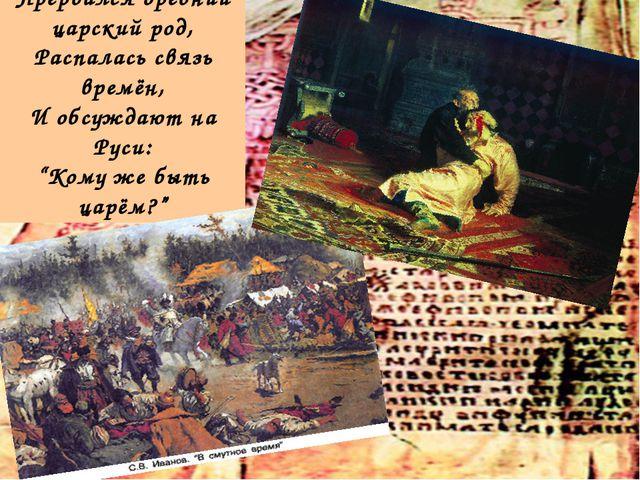 """Прервался древний царский род, Распалась связь времён, И обсуждают на Руси: """"..."""