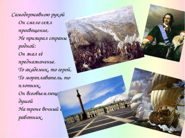 Самодержавною рукой Он смело сеял просвещение, Не призирал страны родной: Он...