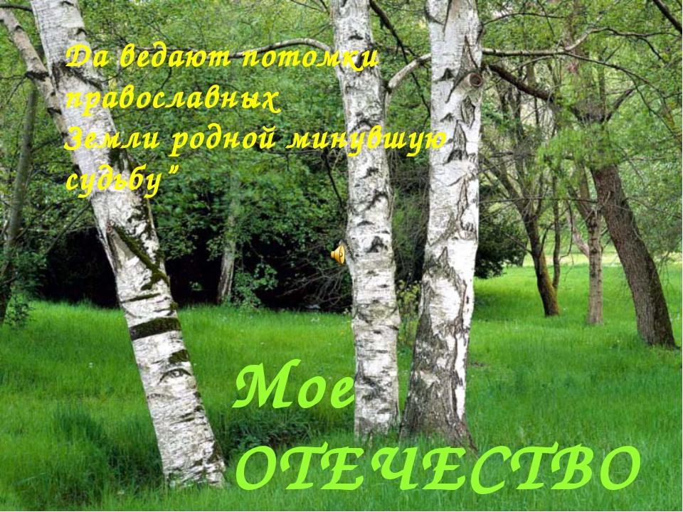 """Мое ОТЕЧЕСТВО Да ведают потомки православных Земли родной минувшую судьбу"""""""