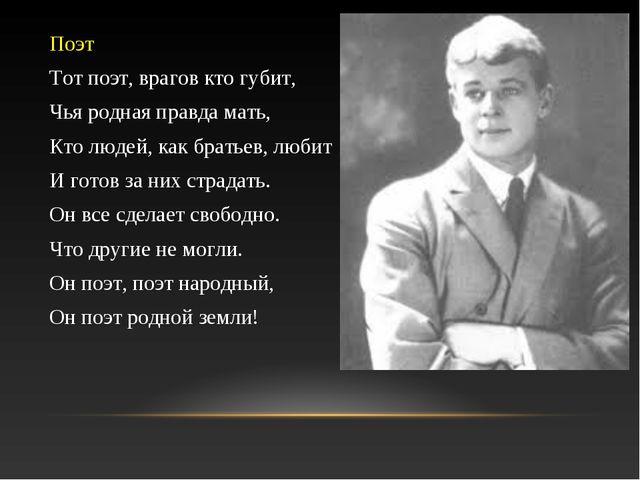 Поэт Тот поэт, врагов кто губит, Чья родная правда мать, Кто людей, как брать...