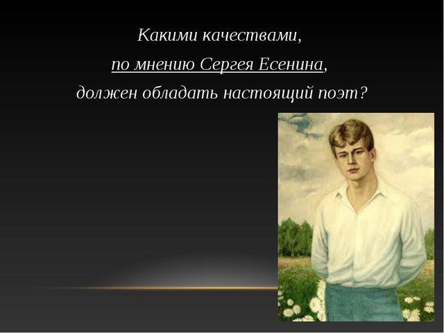Какими качествами, по мнению Сергея Есенина, должен обладать настоящий поэт?