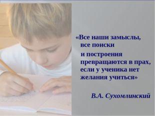 «Все наши замыслы, все поиски и построения превращаются в прах, если у ученик