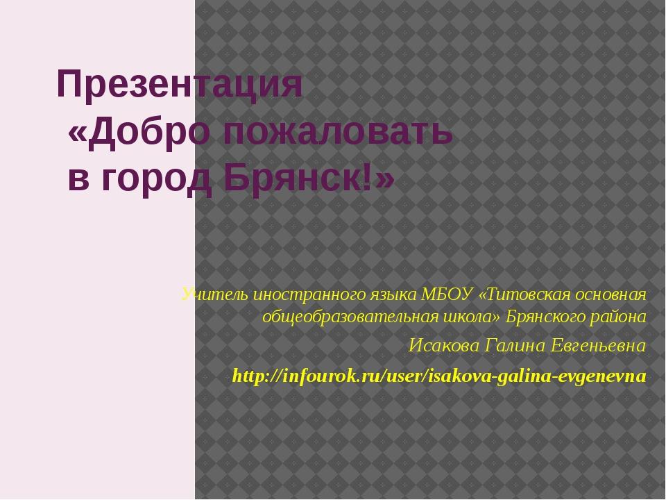 Презентация «Добро пожаловать в город Брянск!» Учитель иностранного языка МБО...