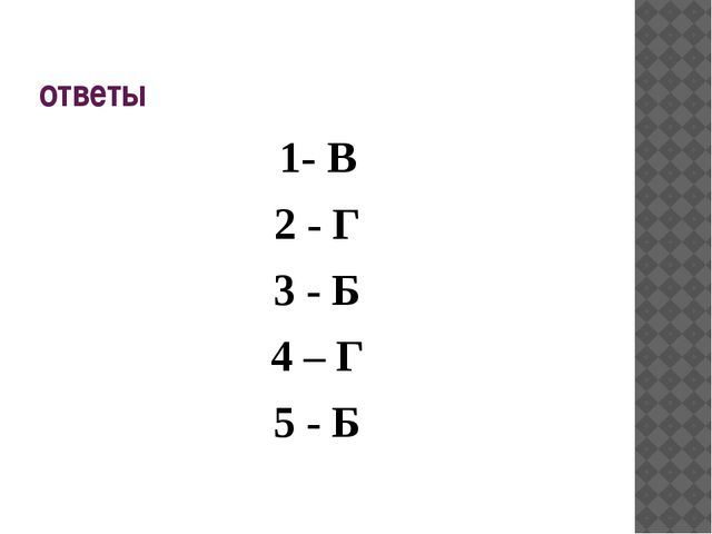 ответы 1- В 2 - Г 3 - Б 4 – Г 5 - Б