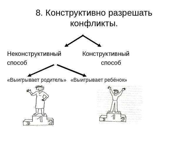8. Конструктивно разрешать конфликты. НеконструктивныйКонструктивный способ...