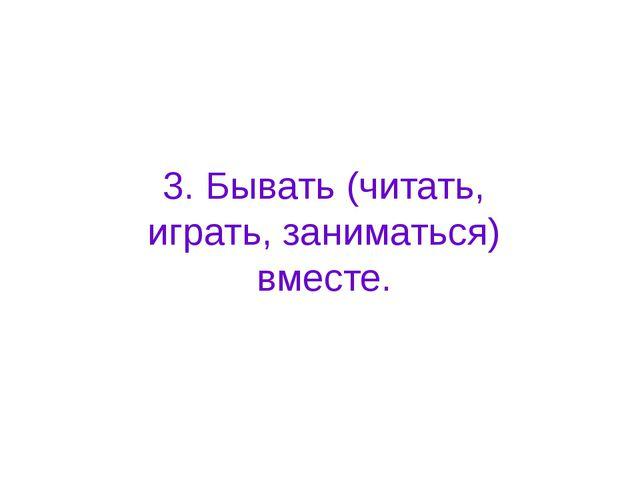 3. Бывать (читать, играть, заниматься) вместе.