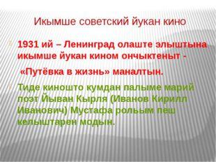 Икымше советский йукан кино 1931 ий – Ленинград олаште элыштына икымше йукан