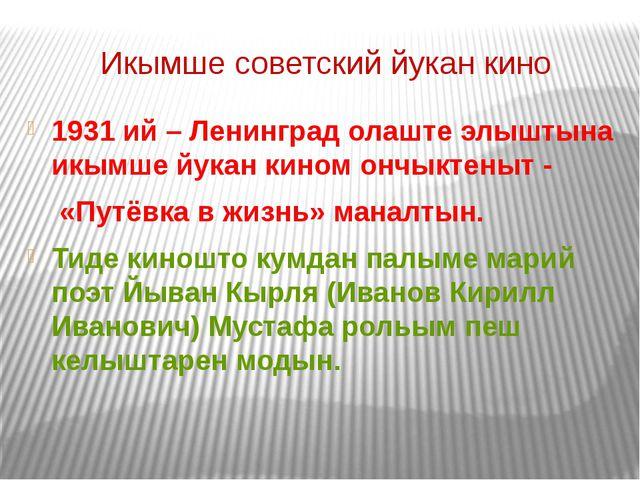 Икымше советский йукан кино 1931 ий – Ленинград олаште элыштына икымше йукан...