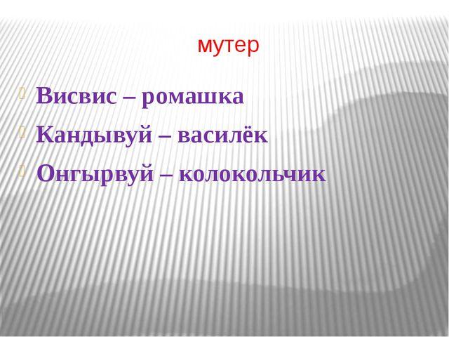 мутер Висвис – ромашка Кандывуй – василёк Онгырвуй – колокольчик