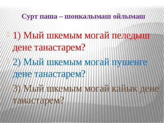 Сурт паша – шонкалымаш ойлымаш 1) Мый шкемым могай пеледыш дене танастарем? 2...