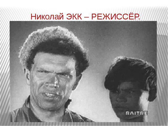 Николай ЭКК – РЕЖИССЁР.
