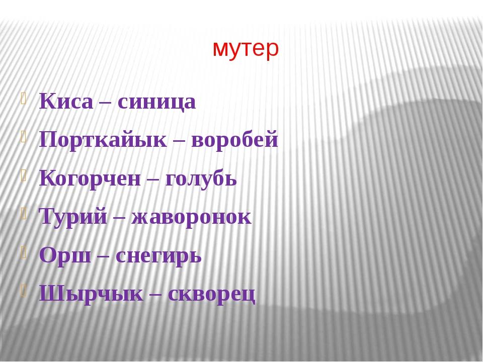 мутер Киса – синица Порткайык – воробей Когорчен – голубь Турий – жаворонок О...