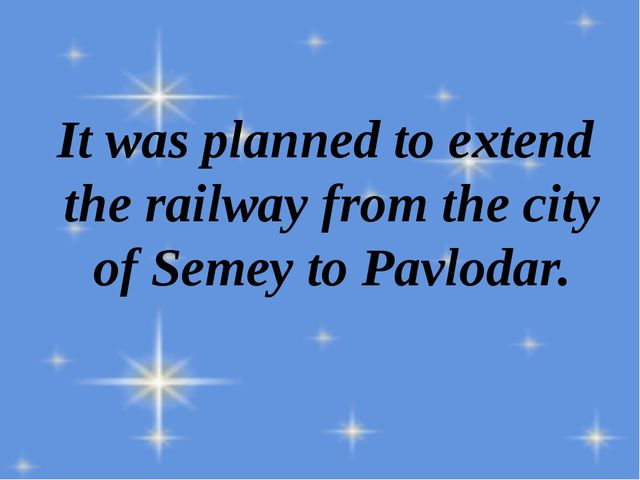 It was planned to extend the railway from the city of Semey to Pavlodar.