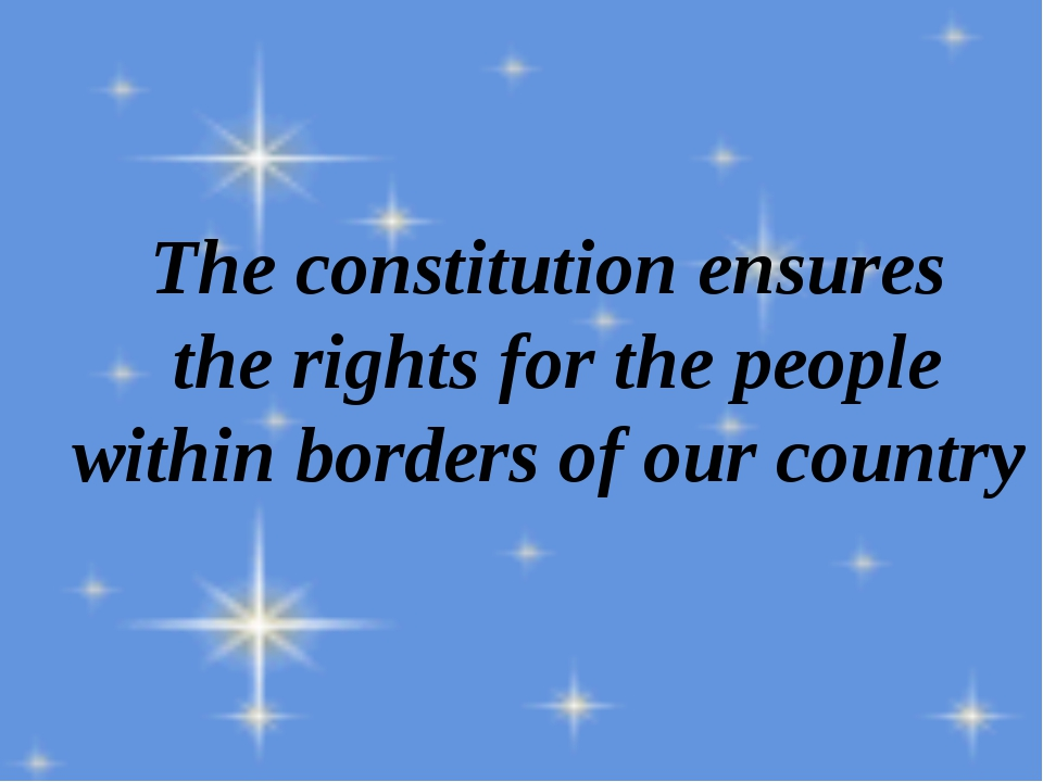 The constitution ensures the rights for the people within borders of our coun...