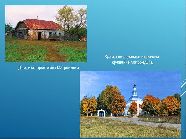 Дом, в котором жила Матронушка Храм, где родилась и приняла крещение Матронуш...