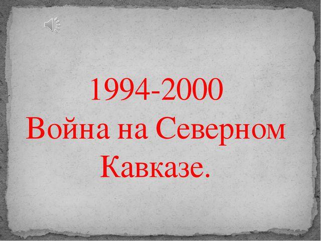 1994-2000 Война на Северном Кавказе.